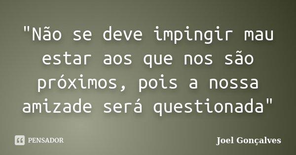 """""""Não se deve impingir mau estar aos que nos são próximos, pois a nossa amizade será questionada""""... Frase de Joel Gonçalves."""