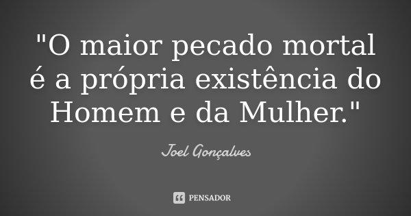 """""""O maior pecado mortal é a própria existência do Homem e da Mulher.""""... Frase de Joel Gonçalves."""