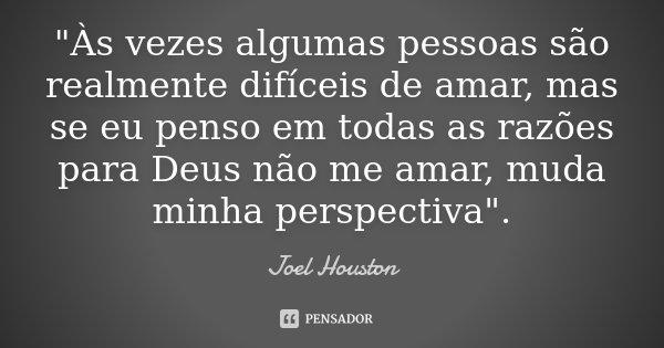 """""""Às vezes algumas pessoas são realmente difíceis de amar, mas se eu penso em todas as razões para Deus não me amar, muda minha perspectiva"""".... Frase de Joel Houston."""