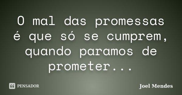 O mal das promessas é que só se cumprem, quando paramos de prometer...... Frase de Joel Mendes.
