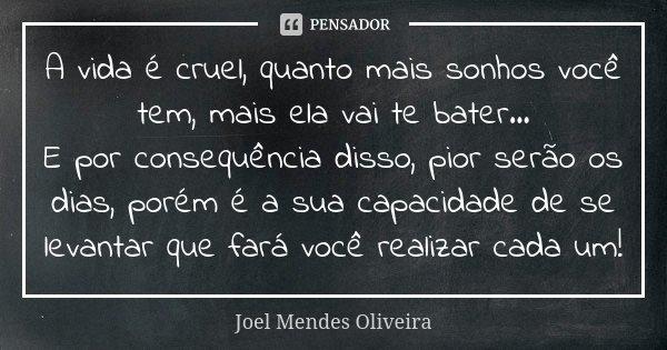 A vida é cruel, quanto mais sonhos você tem, mais ela vai te bater... E por consequência disso, pior serão os dias, porém é a sua capacidade de se levantar que ... Frase de Joel Mendes Oliveira.