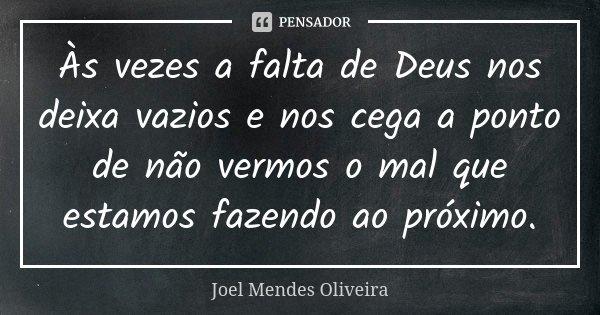 Às vezes a falta de Deus nos deixa vazios e nos cega a ponto de não vermos o mal que estamos fazendo ao próximo.... Frase de Joel Mendes Oliveira.