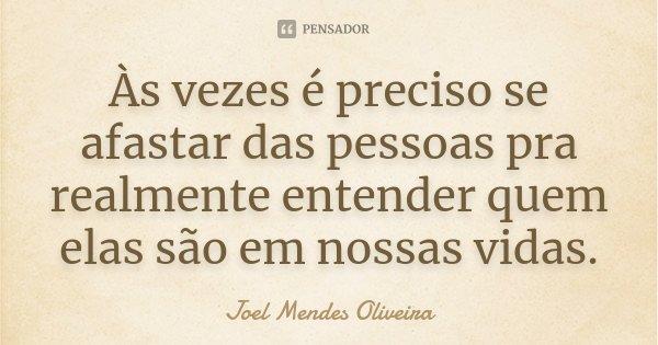 Às vezes é preciso se afastar das pessoas pra realmente entender quem elas são em nossas vidas.... Frase de Joel Mendes Oliveira.