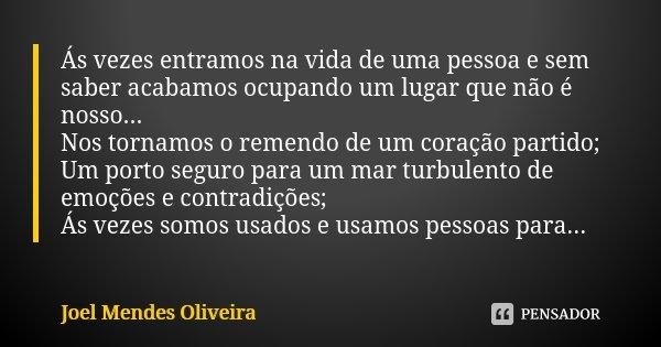 Ás vezes entramos na vida de uma pessoa e sem saber acabamos ocupando um lugar que não é nosso... Nos tornamos o remendo de um coração partido; Um porto seguro ... Frase de Joel Mendes Oliveira.