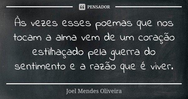 Às vezes esses poemas que nos tocam a alma vem de um coração estilhaçado pela guerra do sentimento e a razão que é viver.... Frase de Joel Mendes Oliveira.