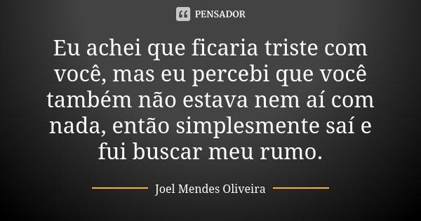 Eu achei que ficaria triste com você, mas eu percebi que você também não estava nem aí com nada, então simplesmente saí e fui buscar meu rumo.... Frase de Joel Mendes Oliveira.
