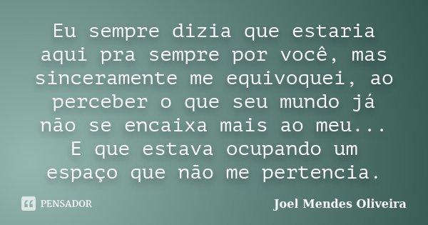 Eu sempre dizia que estaria aqui pra sempre por você, mas sinceramente me equivoquei, ao perceber o que seu mundo já não se encaixa mais ao meu... E que estava ... Frase de Joel Mendes Oliveira.