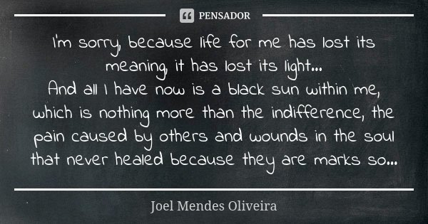 I'm sorry, because life for me has lost its meaning, it has lost its light... And all I have now is a black sun within me, which is nothing more than the indiff... Frase de Joel Mendes Oliveira.