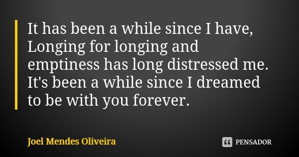 It has been a while since I have, Longing for longing and emptiness has long distressed me. It's been a while since I dreamed to be with you forever.... Frase de Joel Mendes Oliveira.