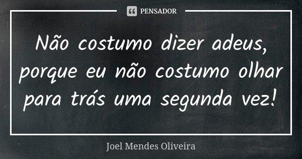 Não costumo dizer adeus, porque eu não costumo olhar para trás uma segunda vez!... Frase de Joel Mendes Oliveira.