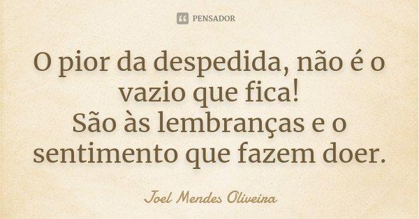 O pior da despedida, não é o vazio que fica! São às lembranças e o sentimento que fazem doer.... Frase de Joel Mendes Oliveira.