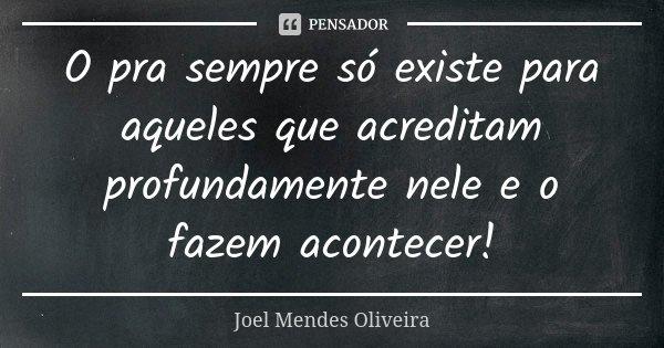 O pra sempre só existe para aqueles que acreditam profundamente nele e o fazem acontecer!... Frase de Joel Mendes Oliveira.