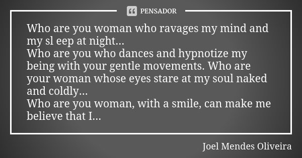 Who are you woman who ravages my mind and my sl eep at night... Who are you who dances and hypnotize my being with your gentle movements. Who are your woman who... Frase de Joel Mendes Oliveira.