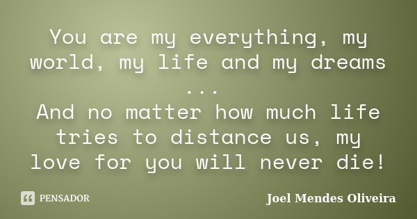 You are my everything, my world, my life and my dreams ... And no matter how much life tries to distance us, my love for you will never die!... Frase de Joel Mendes Oliveira.