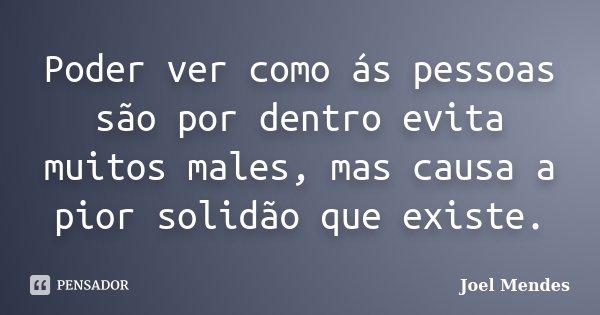 Poder ver como ás pessoas são por dentro evita muitos males, mas causa a pior solidão que existe.... Frase de Joel Mendes.