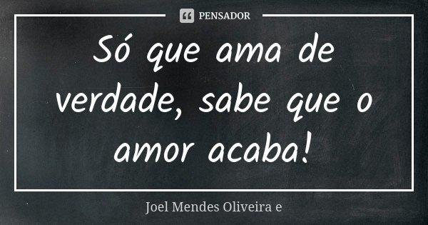 Só que ama de verdade, sabe que o amor acaba!... Frase de Joel Mendes Oliveira e.