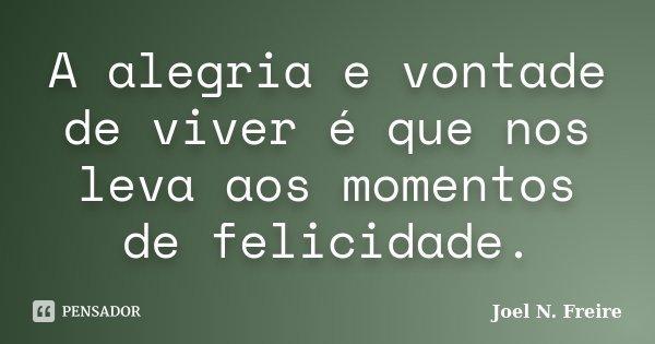 A alegria e vontade de viver é que nos leva aos momentos de felicidade.... Frase de Joel N. Freire.