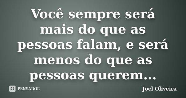 Você sempre será mais do que as pessoas falam, e será menos do que as pessoas querem...... Frase de Joel Oliveira.