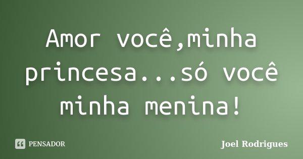 Amor você,minha princesa...só você minha menina!... Frase de Joel Rodrigues.