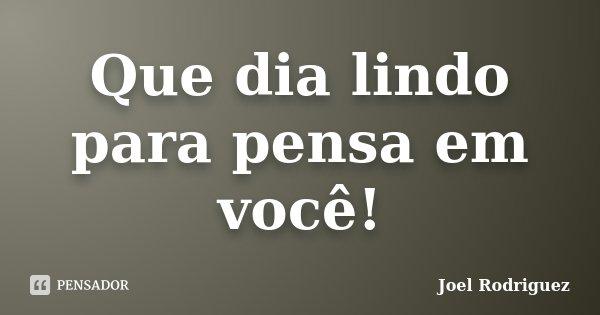 Que dia lindo para pensa em você!... Frase de Joel Rodriguez.