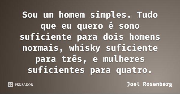 Sou um homem simples. Tudo que eu quero é sono suficiente para dois homens normais, whisky suficiente para três, e mulheres suficientes para quatro.... Frase de Joel Rosenberg.