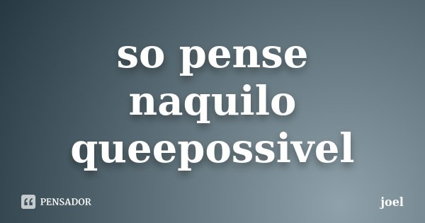 so pense naquilo queepossivel... Frase de joel.