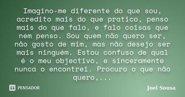 Imagino-me diferente do que sou, acredito mais do que pratico, penso mais do que falo, e falo coisas que nem penso. Sou quem não quero ser, não gosto de mim, ma... Frase de Joel Sousa.