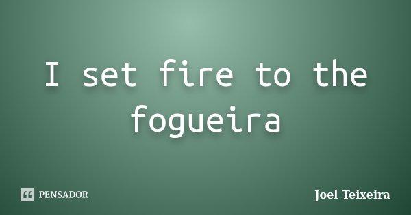 I set fire to the fogueira... Frase de Joel Teixeira.
