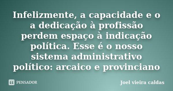 Infelizmente, a capacidade e o a dedicação à profissão perdem espaço à indicação política. Esse é o nosso sistema administrativo político: arcaico e provinciano... Frase de Joel vieira caldas.