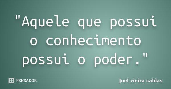 """""""Aquele que possui o conhecimento possui o poder.""""... Frase de Joel vieira caldas."""