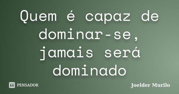 Quem é capaz de dominar-se, jamais será dominado... Frase de Joelder Murilo.