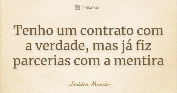 Tenho um contrato com a verdade, mas já fiz parcerias com a mentira... Frase de Joelder Murilo.