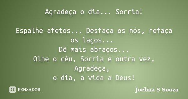 Agradeça o dia... Sorria! Espalhe afetos... Desfaça os nós, refaça os laços... Dê mais abraços... Olhe o céu, Sorria e outra vez, Agradeça, o dia, a vida a Deus... Frase de Joelma S Souza.