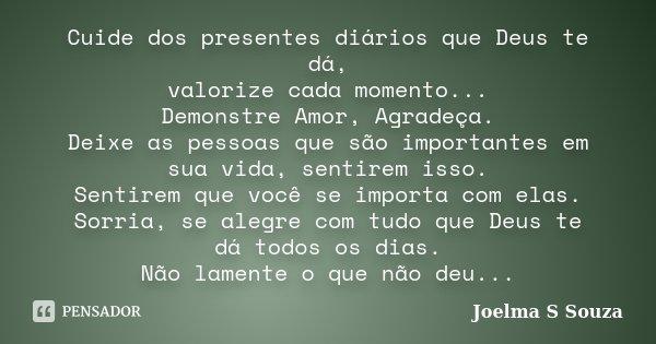 Cuide dos presentes diários que Deus te dá, valorize cada momento... Demonstre Amor, Agradeça. Deixe as pessoas que são importantes em sua vida, sentirem isso. ... Frase de Joelma S Souza.