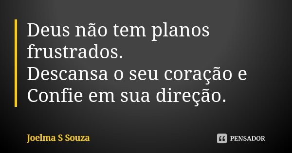 Deus não tem planos frustrados. Descansa o seu coração e Confie em sua direção.... Frase de Joelma S Souza.