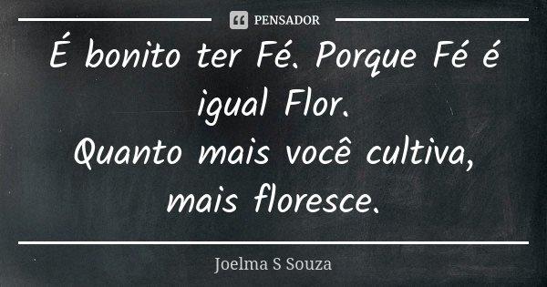 É bonito ter Fé. Porque Fé é igual Flor. Quanto mais você cultiva, mais floresce.... Frase de Joelma S Souza.