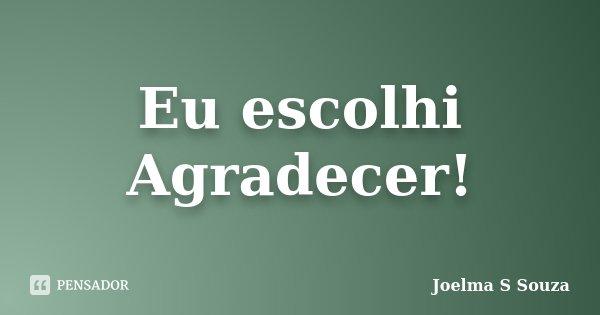 Eu escolhi Agradecer!... Frase de Joelma S Souza.