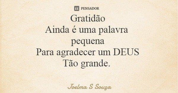 Gratidão Ainda é uma palavra pequena Para agradecer um DEUS Tão grande.... Frase de Joelma S Souza.