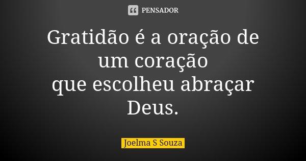 Gratidão é a oração de um coração que escolheu abraçar Deus.... Frase de Joelma S Souza.