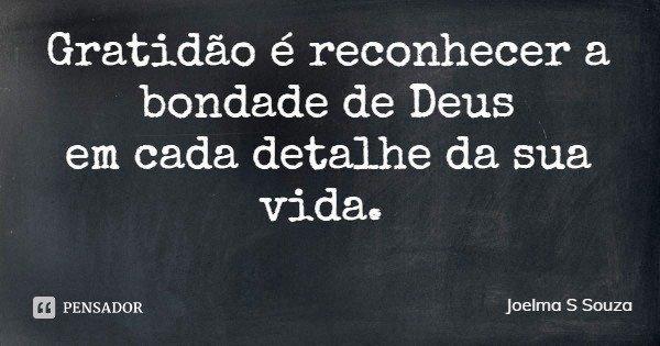 Gratidão é reconhecer a bondade de Deus em cada detalhe da sua vida.... Frase de Joelma S Souza.