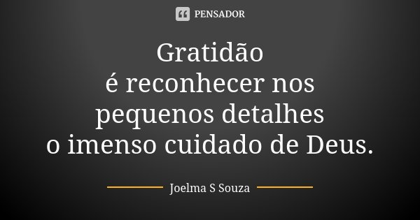Gratidão é reconhecer nos pequenos detalhes o imenso cuidado de Deus.... Frase de Joelma S Souza.