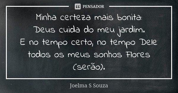 Minha certeza mais bonita: Deus cuida do meu jardim. E no tempo certo, no tempo Dele todos os meus sonhos Flores (serão).... Frase de Joelma S Souza.