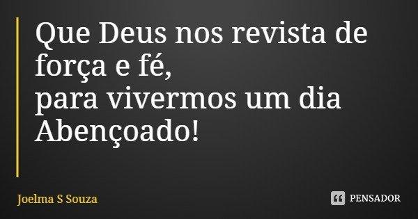 Que Deus nos revista de força e fé, para vivermos um dia Abençoado!... Frase de Joelma S Souza.