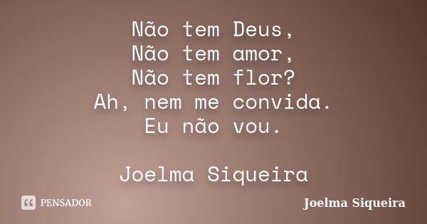 Não tem Deus, Não tem amor, Não tem flor? Ah, nem me convida. Eu não vou. Joelma Siqueira... Frase de joelma Siqueira.