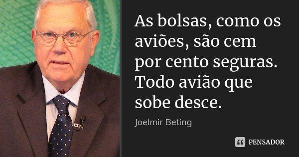 As bolsas, como os aviões, são cem por cento seguras. Todo avião que sobe desce.... Frase de Joelmir Beting.
