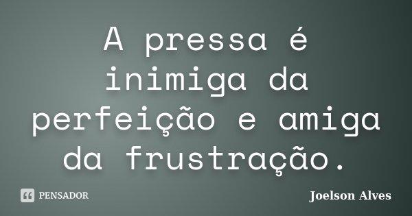 A pressa é inimiga da perfeição e amiga da frustração.... Frase de Joelson Alves.