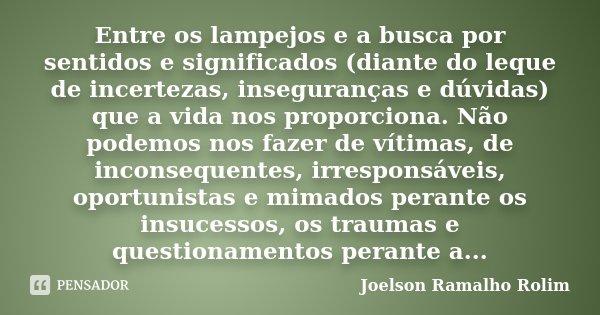 Entre os lampejos e a busca por sentidos e significados (diante do leque de incertezas, inseguranças e dúvidas) que a vida nos proporciona. Não podemos nos faze... Frase de Joelson Ramalho Rolim.