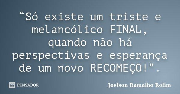 """""""Só existe um triste e melancólico FINAL, quando não há perspectivas e esperança de um novo RECOMEÇO!"""".... Frase de Joelson Ramalho Rolim."""