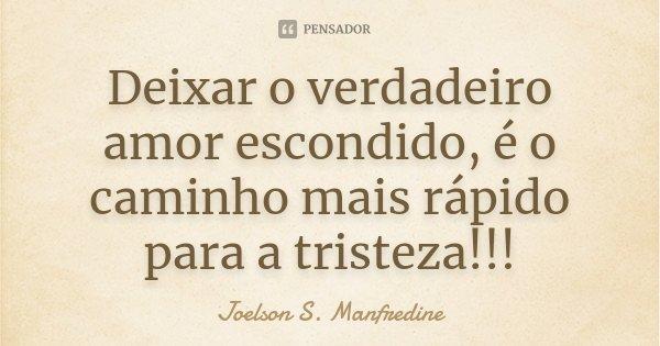 Deixar o verdadeiro amor escondido, é o caminho mais rápido para a tristeza!!!... Frase de Joelson S. Manfredine.