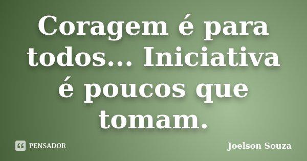 Coragem é para todos... Iniciativa é poucos que tomam.... Frase de Joelson Souza.